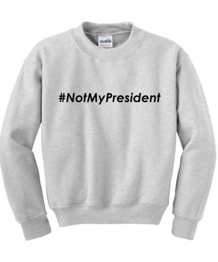 Donald Trump NOTMYPRESIDENT Slogan sweatshirt gift