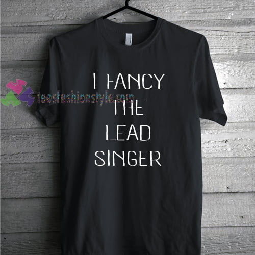 I Fancy The Lead Singer TShirt gift custom clothing labels