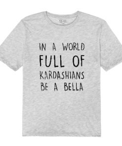 In a World Full Of Kardashians Be a Bella T Shirt