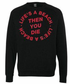 Life's a Beach Then You Die Sweatshirt
