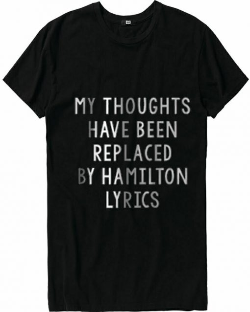 My Thoughts Have Been Replaced By Hamilton Lyrics T Shirt