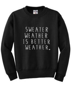 Sweater Weather Is Better Weather Sweatshirt