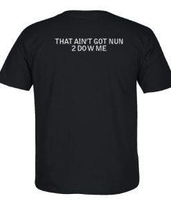 That Ain't Got Nun 2 Do W Me T Shirt