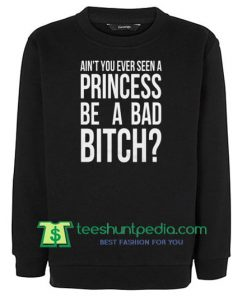 Ain't You Ever Seen A Princess Be A Bad Bitch Ariana Black Sweatshirt
