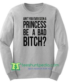 Ain't You Ever Seen A Princess Be A Bad Bitch, Ariana Grey Sweatshirt