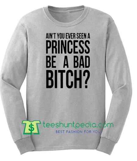 Ain't You Ever Seen A Princess Be A Bad Bitch, Ariana Grey Sweatshirt