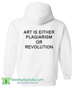 Art Is Either Plagiarism Or Revolution Hoodie