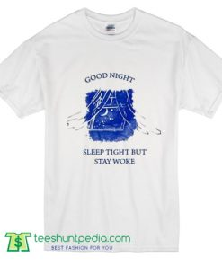 Good Night Sleep Tight But Stay Woke T Shirt