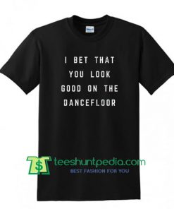 I Bet That You Look Good On The Dancefloor Slogan T Shirt