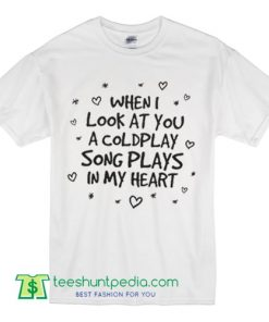 When I look at you a Coldplay song plays in my heart T Shirt