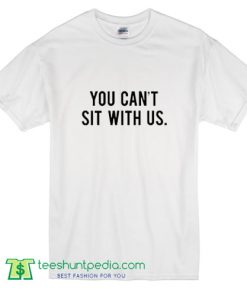 You Can't Sit With Us T Shirt
