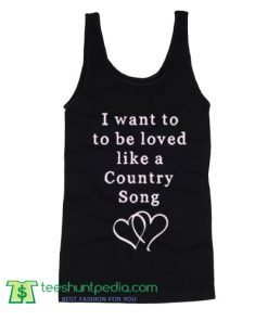 I Want To Be Loved Like A Country Tank Top