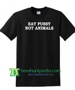Eat Pussy Not Animals T Shirt Maker Cheap