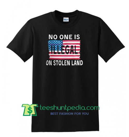 No One is Illegal on the Stolen Land Shirt, American Patriot Shirt, American Flag Shirt Maker Cheap