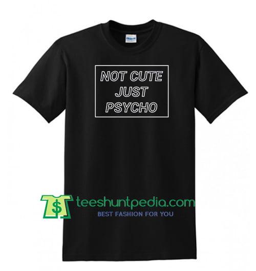 Not Cute Just Psycho T Shirt Maker Cheap