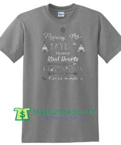 Raising my tribe to have kind hearts prave spirits fierce minds T Shirt Maker Cheap