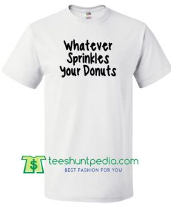 Whatever Sprinkles Your Donuts T shirt Maker Cheap