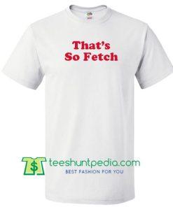 That's so Fetch T Shirt Maker Cheap