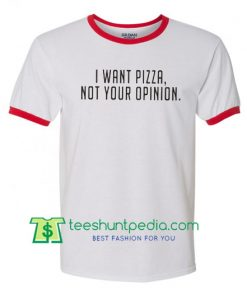 I Want Pizza Not Your Opinion ring t shirt Maker Cheap
