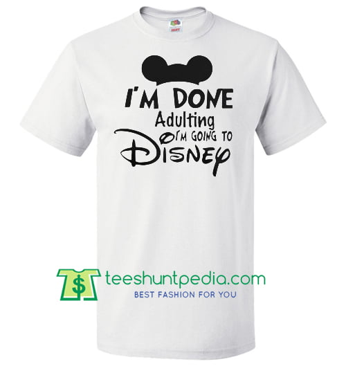 Mickey I M Done Adulting I M Going To Disney Shirt Maker Cheap