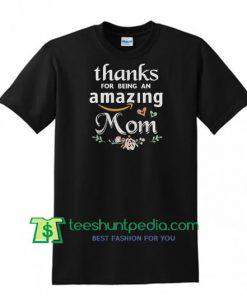 Thanks For Being An Amazing Mom Flowers shirt Maker Cheap