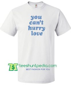 You Can't Hurry Love T Shirt Maker Cheapv