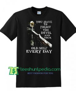 You Have To Fight The Devil And Your Old Self Every Day Shirt Maker Cheap
