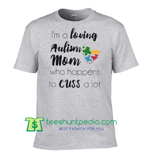 I'm a loving Autism Mom who happens to cuss a lot shirt Maker Cheap