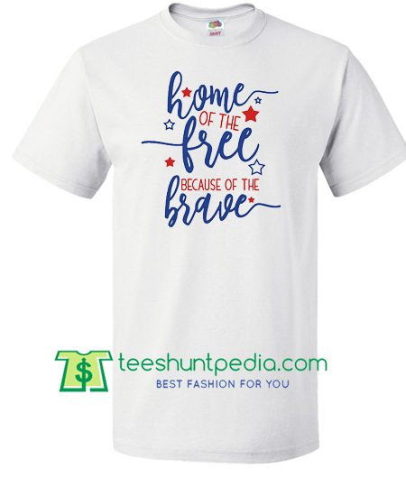 Home of the Free, Because of the Brave, Patriotic Shirt, America Shirt, Independence Day, Labor Day Shirt Maker Cheap