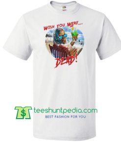Wish You Were Dead T Shirt Maker Cheap