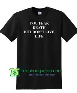 You Fear Death But Don't Live Life T Shirt Maker Cheap