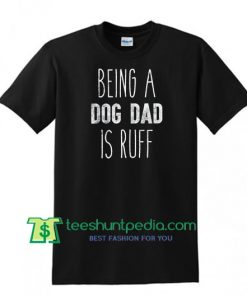Being A Dog Dad Is Ruff Shirt, Fathers Day Gift, Dog Parent, Dog Lover Tee, Dog Daddy Shirt Maker Cheap