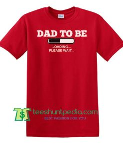 Dad To Be Loading Please Wait Shirt, Dad To Be Gift New Dad Shirt, Dad To Be Gift New Dad Shirt Maker Cheap