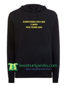 Everything You Liked I Liked Five Years Ago Hoodie Maker Cheap