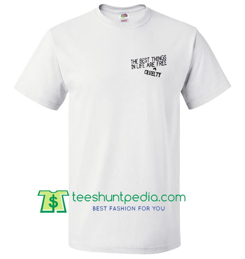 The Best Things In Life Are Free Cruelty T Shirt Maker Cheap
