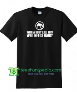With a Body Like This, Who Needs Hair? T Shirt, Bald and Proud Shirt, Bald Pride T Shirt Maker Cheap