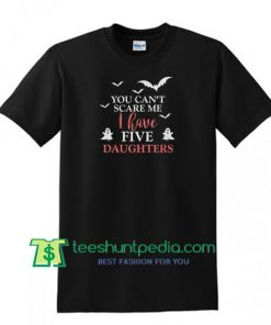 You Can't Scare Me I Have 5 Daughters Shirt, Funny Gift For Mom and Dad T Shirt Maker Cheap