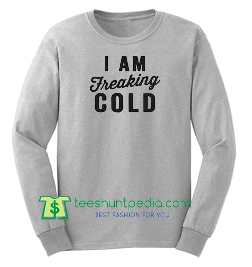 I Am Freaking Cold Sweatshirt Maker Cheap