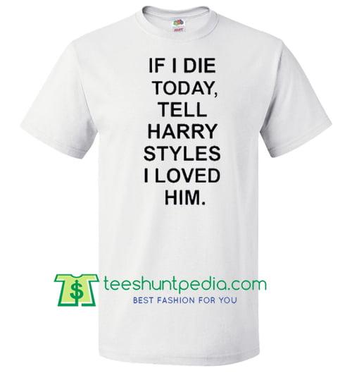 If I Die Tell Harry Styles T Shirt Maker Cheap