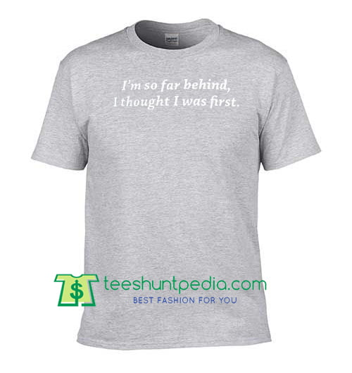 I'm So Far Behind I Thought I Was First T Shirt Maker Cheap