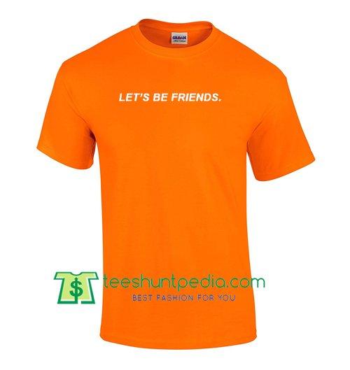 Let's Be Friends T Shirt Maker Cheap