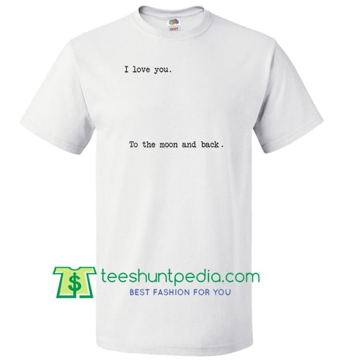 I Love You to the Moon and Back T Shirt Maker Cheap