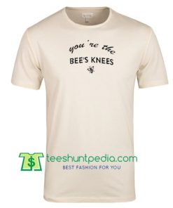You 're The Bee's Knees T Shirt Maker Cheap