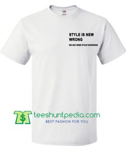 Style Is New Wrong T Shirt gift tees adult unisex custom clothing Size S-3XL