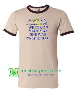 When God Made Man She Was Only Joking Ringer T Shirt