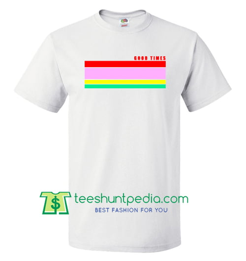 Good Times Rainbow T shirt gift tees adult unisex custom clothing Size S-3XL