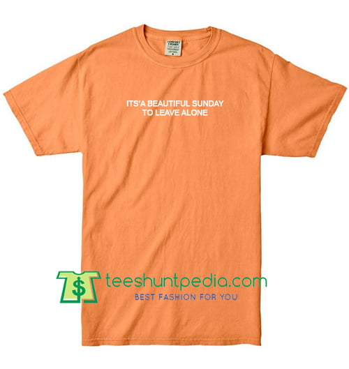 Its A Beautiful Sunday To Leave Me Alone T Shirt gift tees adult unisex custom clothing Size S-3XL