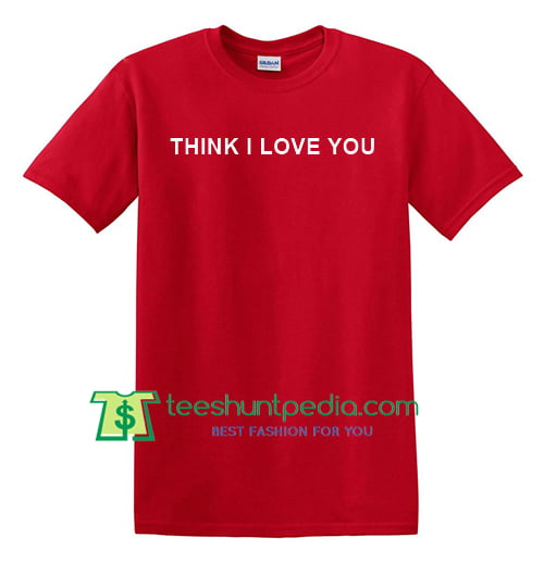 Think I Love You T Shirt gift tees adult unisex custom clothing Size S-3XL