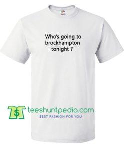 Who's going to brockhampton tonight T Shirt gift tees adult unisex custom clothing Size S-3XL