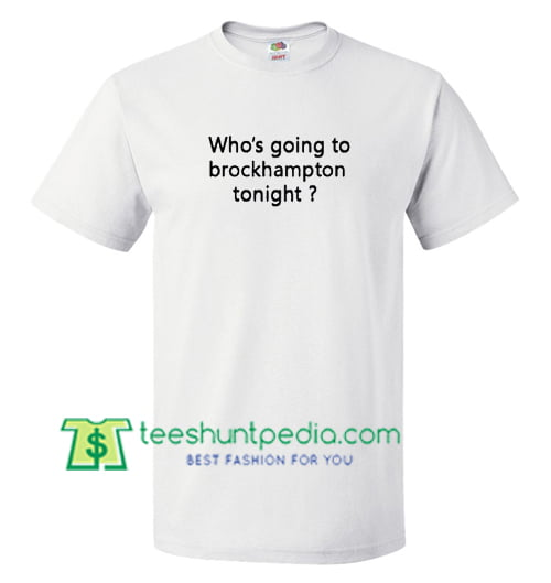 Who's going to brockhampton tonight T Shirt gift tees adult unisex custom clothing Size S-3XL
